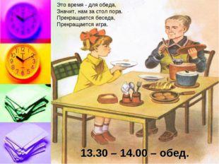 13.30 – 14.00 – обед. Это время - для обеда, Значит, нам за стол пора. Прекра