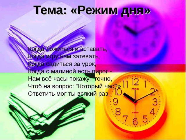 Тема: «Режим дня» Когда ложиться и вставать, Когда игру нам затевать, Когда...