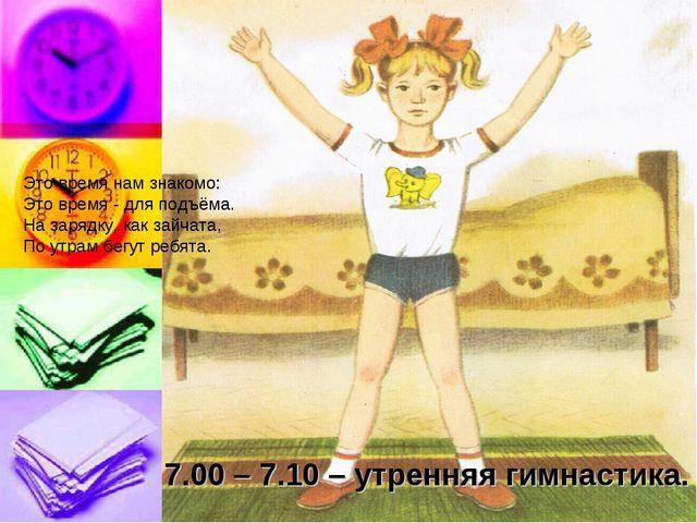 7.00 – 7.10 – утренняя гимнастика. Это время нам знакомо: Это время - для под...