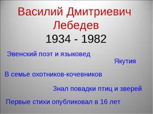 Василий Дмитриевич Лебедев 1934 - 1982 Первые стихи опубликовал в 16 лет Эвен