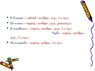 В Египте – собств., неодуш., м.р., 2-е скл.; По имени – нариц., неодуш., ср.р