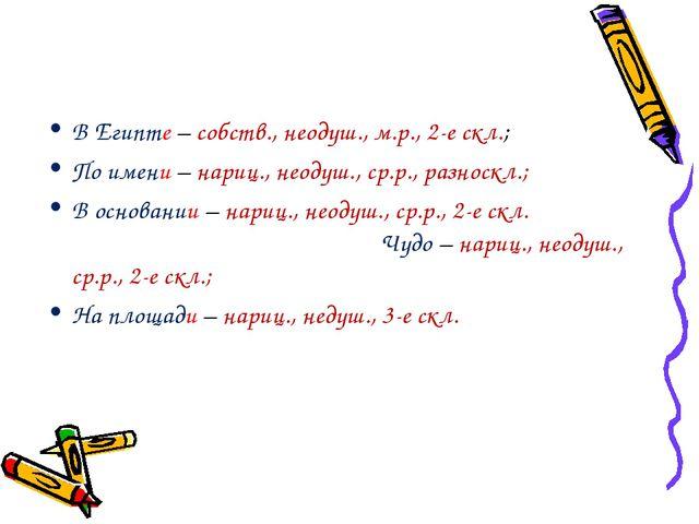 В Египте – собств., неодуш., м.р., 2-е скл.; По имени – нариц., неодуш., ср.р...