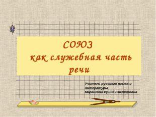 СОЮЗ как служебная часть речи Учитель русского языка и литературы Марашова Ир