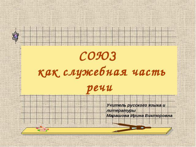 СОЮЗ как служебная часть речи Учитель русского языка и литературы Марашова Ир...