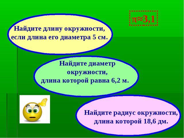 π≈3,1 Найдите диаметр окружности, длина которой равна 6,2 м. Найдите радиус о...