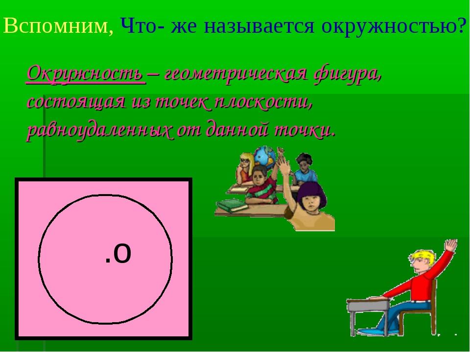 Вспомним, Что- же называется окружностью? .о Окружность – геометрическая фигу...