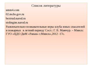 Список литературы umm4.com 02.mchs.gov.ru beztrud.narod.ru stolingim.narod.ru