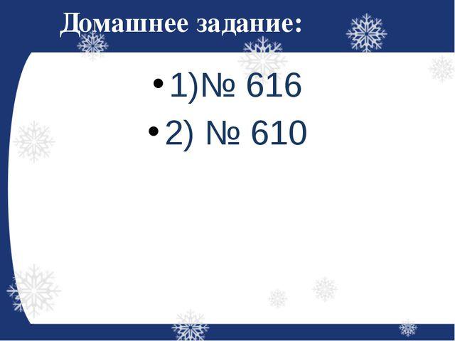 Домашнее задание: 1)№ 616 2) № 610