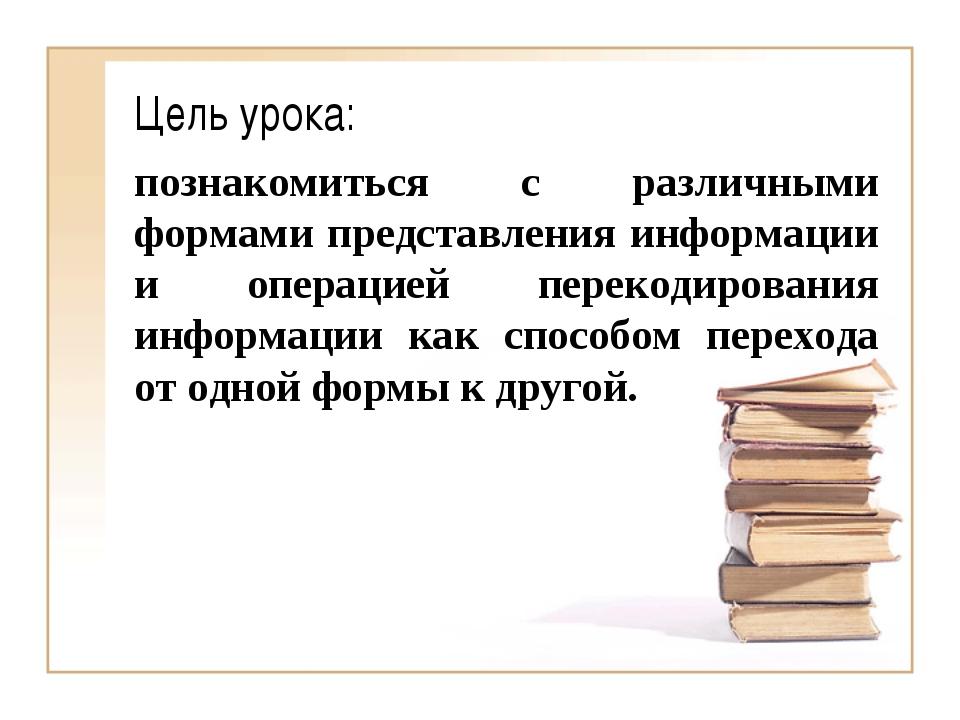 Цель урока: познакомиться с различными формами представления информации и опе...