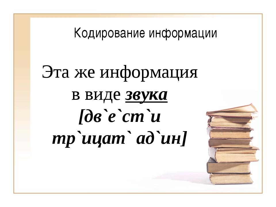 Кодирование информации Эта же информация в виде звука [дв`е`ст`и тр`ицат` ад`...