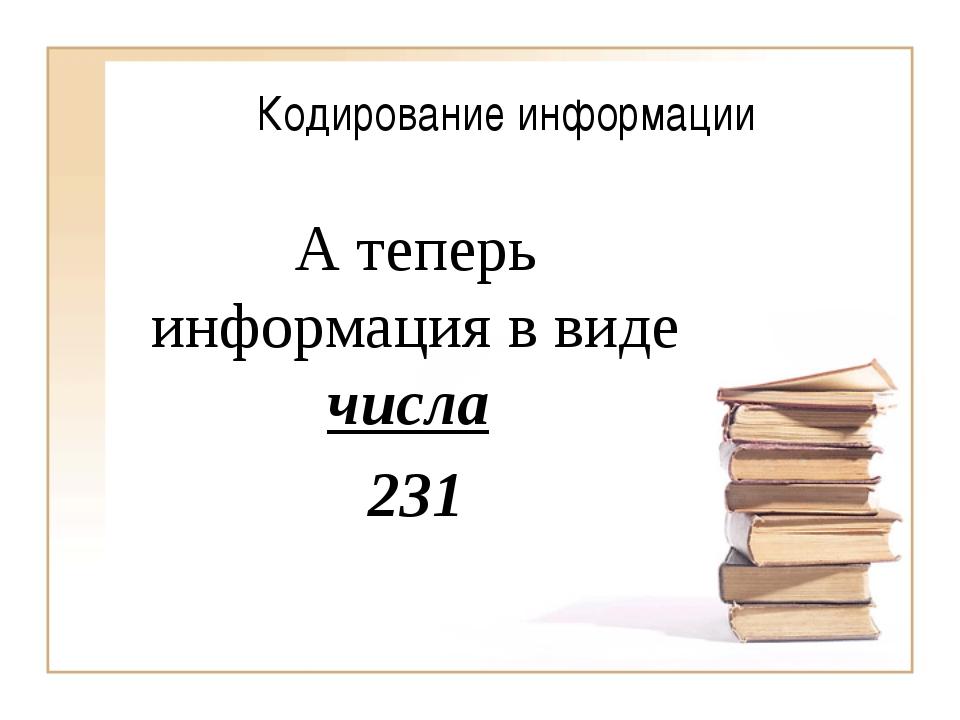 Кодирование информации А теперь информация в виде числа 231