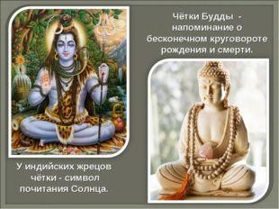 У индийских жрецов чётки - символ почитания Солнца. Чётки Будды - напоминание