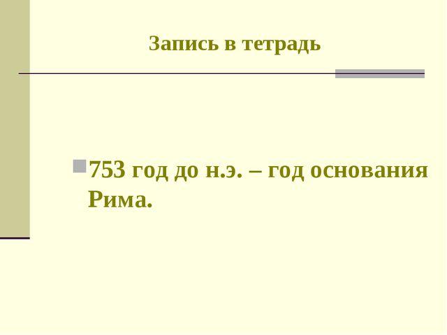 Запись в тетрадь 753 год до н.э. – год основания Рима.