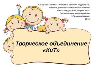 Творческое объединение «КиТ» Автор-составитель: Лепшина Евгения Айдаровна, пе