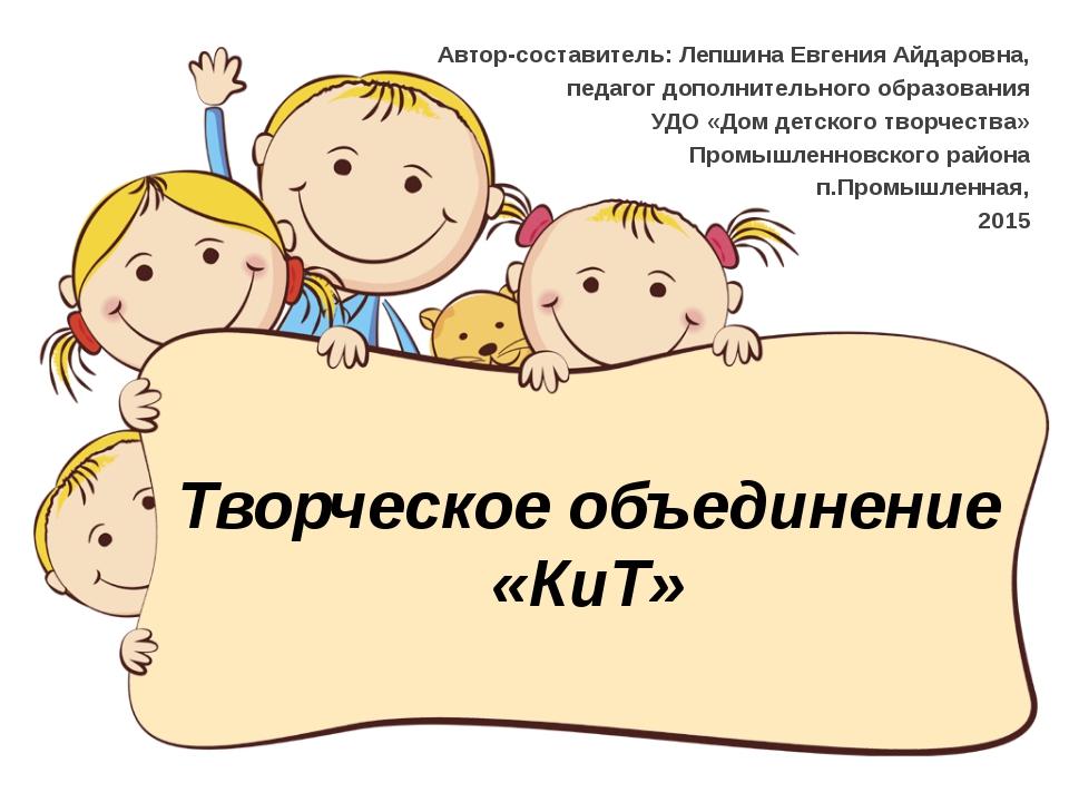 Творческое объединение «КиТ» Автор-составитель: Лепшина Евгения Айдаровна, пе...