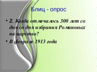 Блиц - опрос 2. Когда отмечалось 300 лет со дня со дня избрания Романовых на