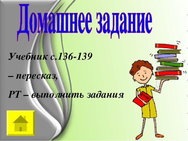 Учебник с.136-139 – пересказ, РТ – выполнить задания