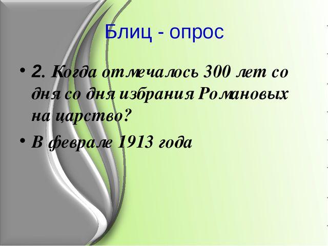 Блиц - опрос 2. Когда отмечалось 300 лет со дня со дня избрания Романовых на...