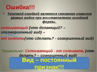 Ошибка!!! Типичной ошибкой является смешение глаголов разных видов при восста
