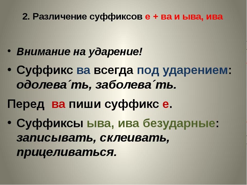 2. Различение суффиксов е + ва и ыва, ива Внимание на ударение! Суффикс ва вс...