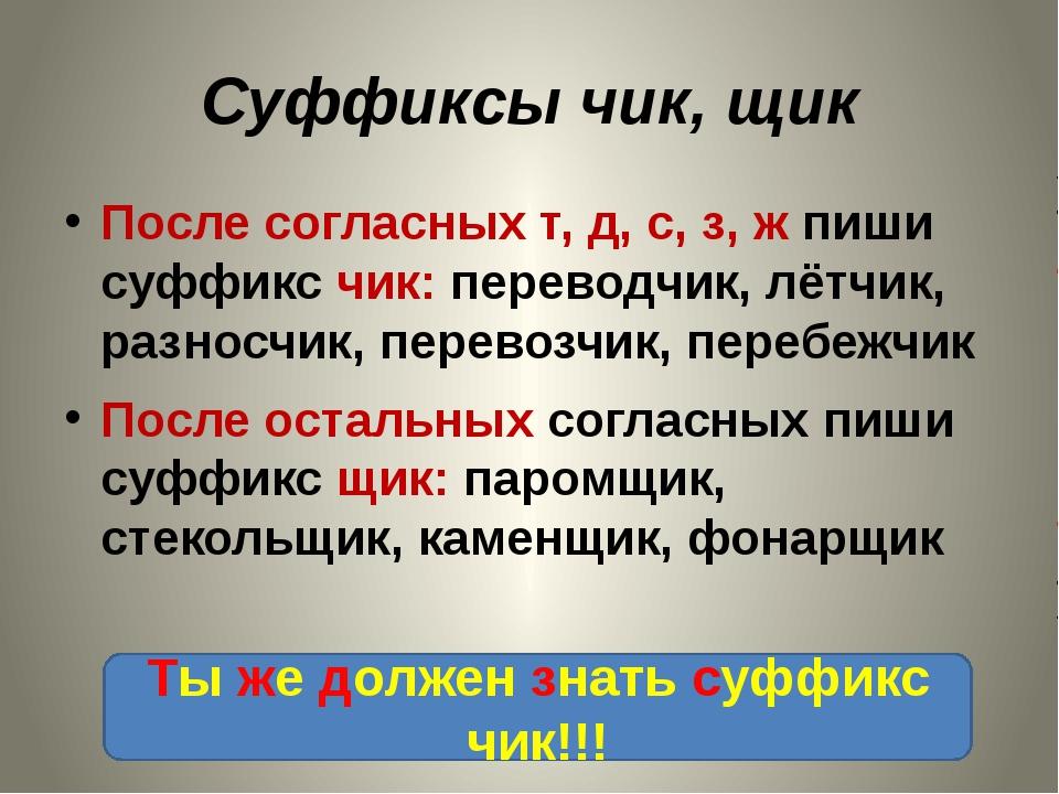 Суффиксы чик, щик После согласных т, д, с, з, ж пиши суффикс чик: переводчик,...