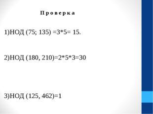 П р о в е р к а 1)НОД (75; 135) =3*5= 15. 2)НОД (180, 210)=2*5*3=30 3)НОД (1