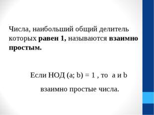 Числа, наибольший общий делитель которых равен 1, называются взаимно простым.