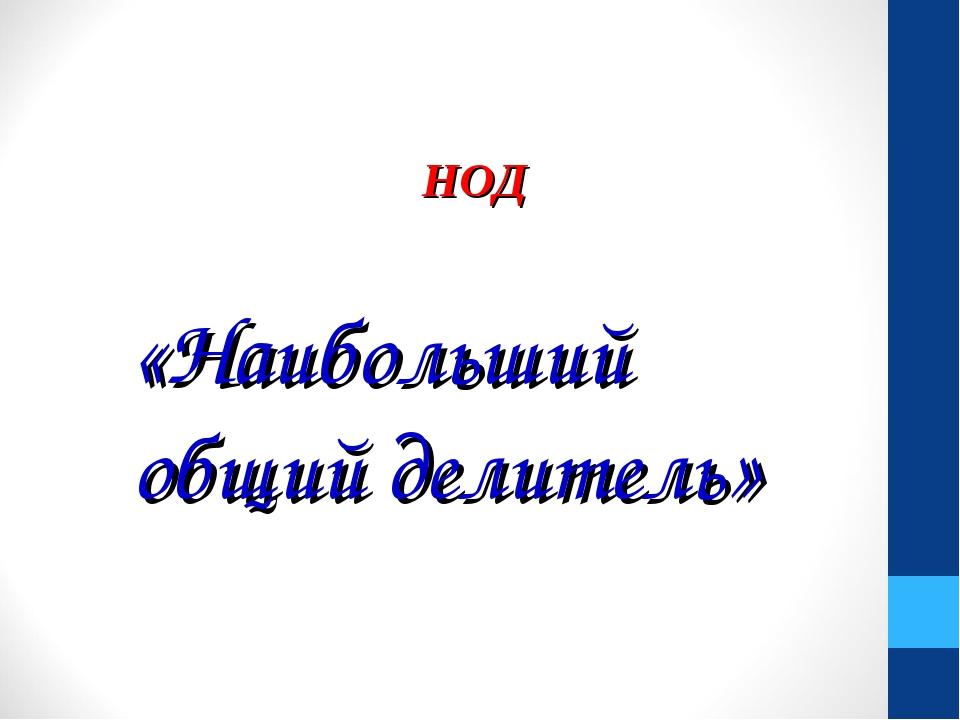 «Наибольший общий делитель» НОД