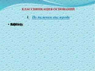 КЛАССИФИКАЦИЯ ОСНОВАНИЙ По наличию кислорода