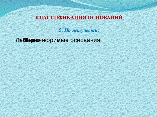 КЛАССИФИКАЦИЯ ОСНОВАНИЙ 5. По летучести:
