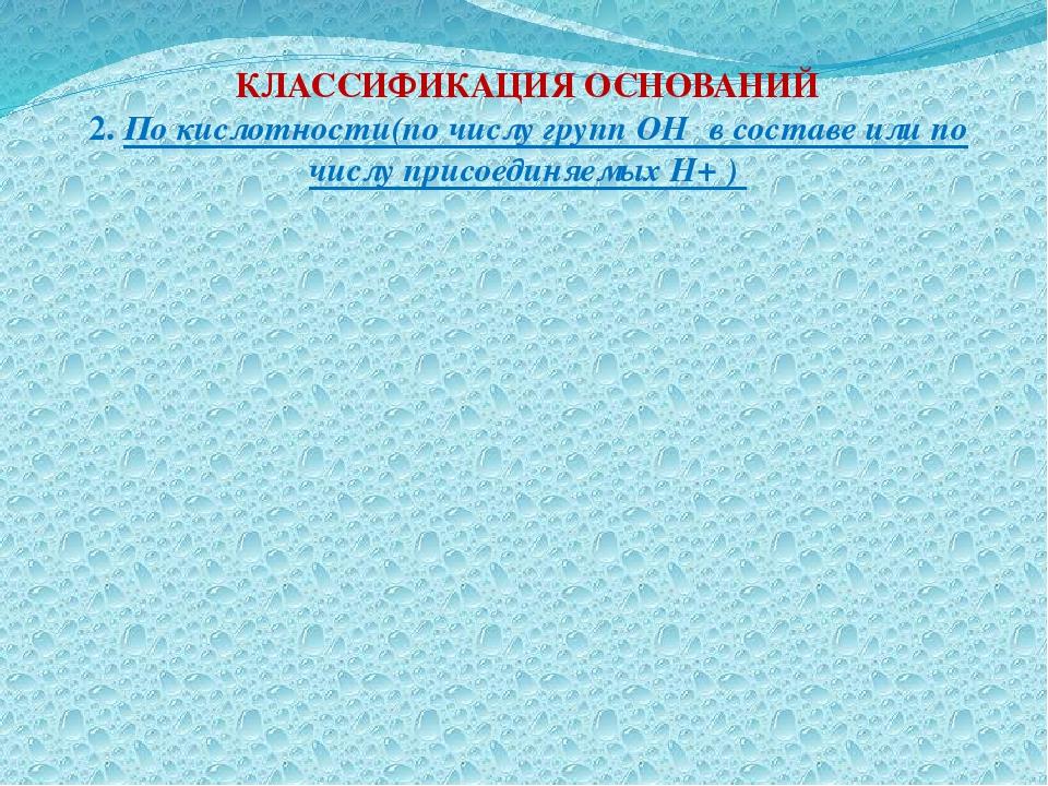 КЛАССИФИКАЦИЯ ОСНОВАНИЙ 2. По кислотности(по числу групп ОН‾ в составе или по...