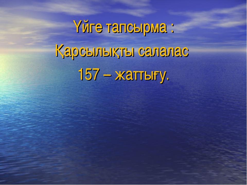 Үйге тапсырма : Қарсылықты салалас 157 – жаттығу.