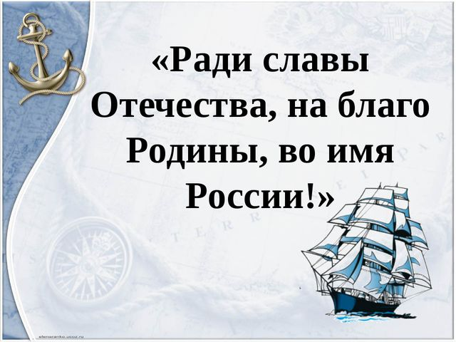 «Ради славы Отечества, на благо Родины, во имя России!»