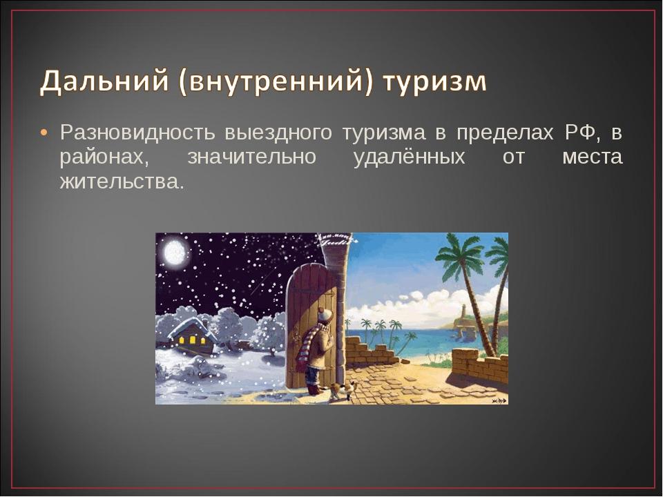Разновидность выездного туризма в пределах РФ, в районах, значительно удалённ...
