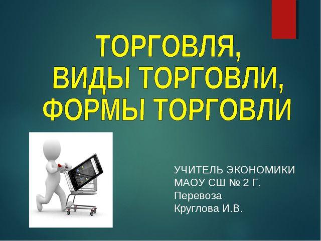 УЧИТЕЛЬ ЭКОНОМИКИ МАОУ СШ № 2 Г. Перевоза Круглова И.В.