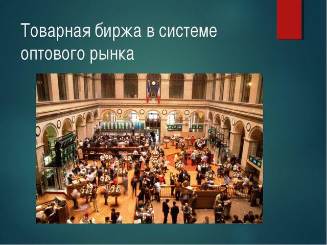 Товарная биржа в системе оптового рынка