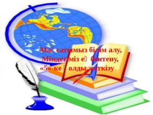 Мақсатымыз білім алу, Міндетімізеңбектену, «5»-ке қолды жеткізу