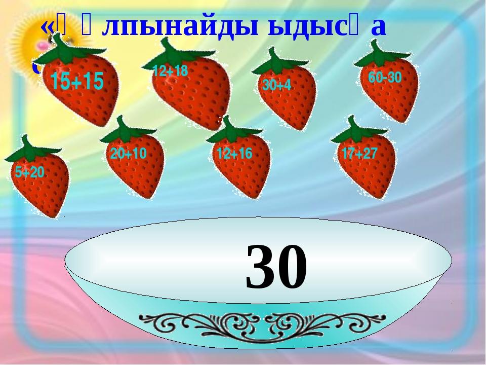 30 «Құлпынайды ыдысқа сал» 15+15 12+18 30+4 60-30 20+10 12+16 17+27 5+20