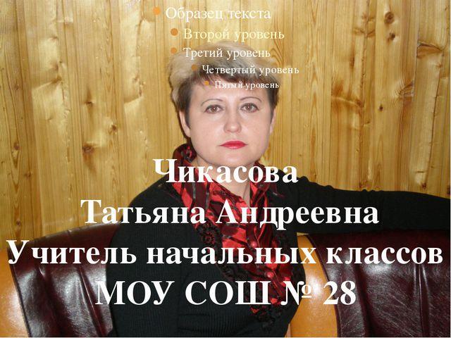 Чикасова Татьяна Андреевна Учитель начальных классов МОУ СОШ № 28