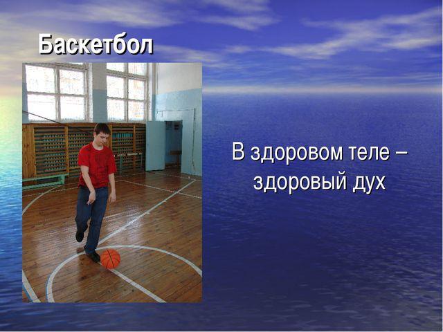 Баскетбол В здоровом теле – здоровый дух