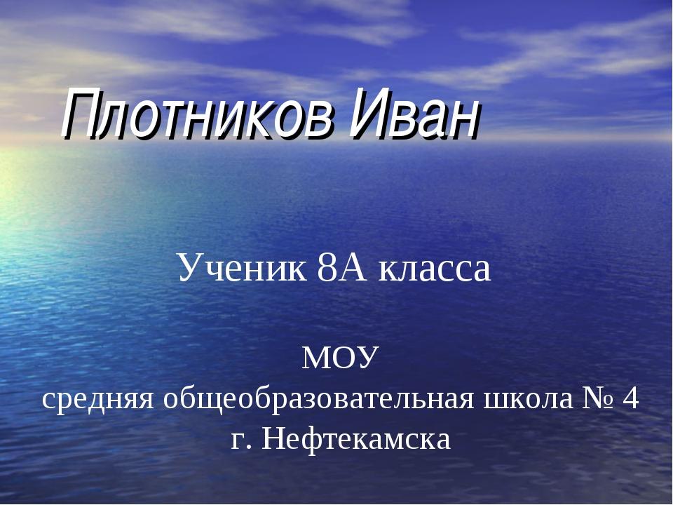 Плотников Иван Ученик 8А класса МОУ средняя общеобразовательная школа № 4 г....