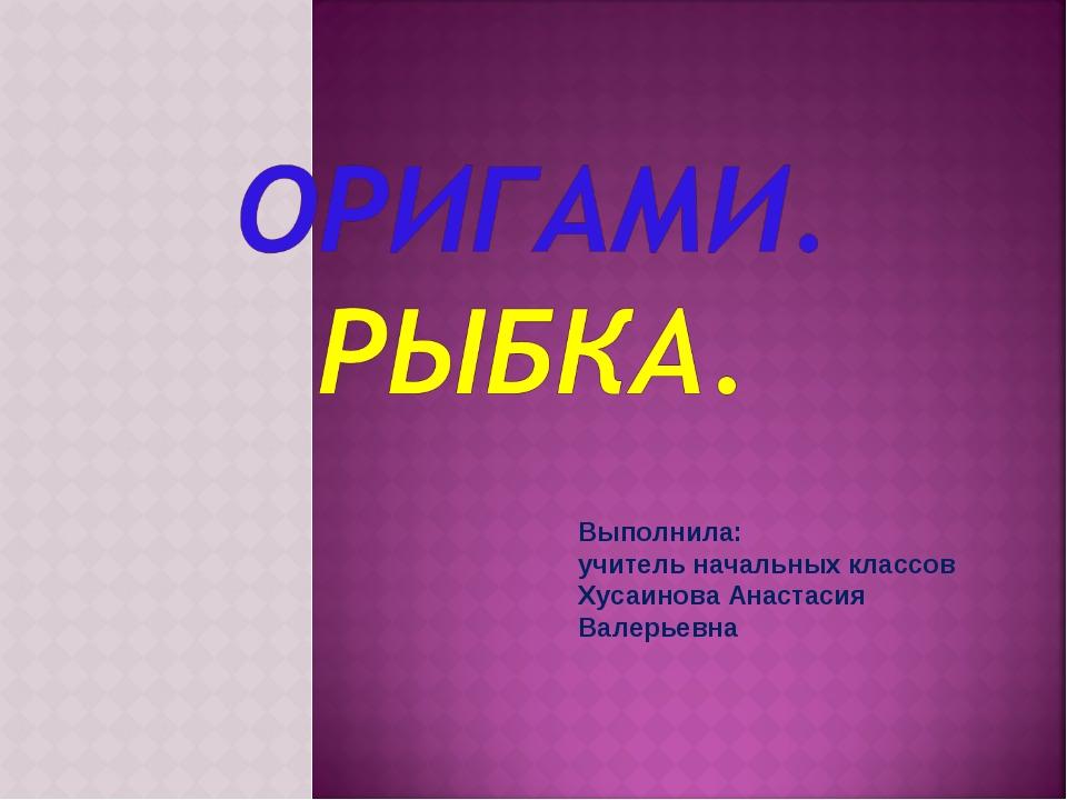 Выполнила: учитель начальных классов Хусаинова Анастасия Валерьевна