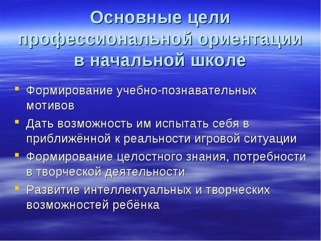 Основные цели профессиональной ориентации в начальной школе Формирование учеб...