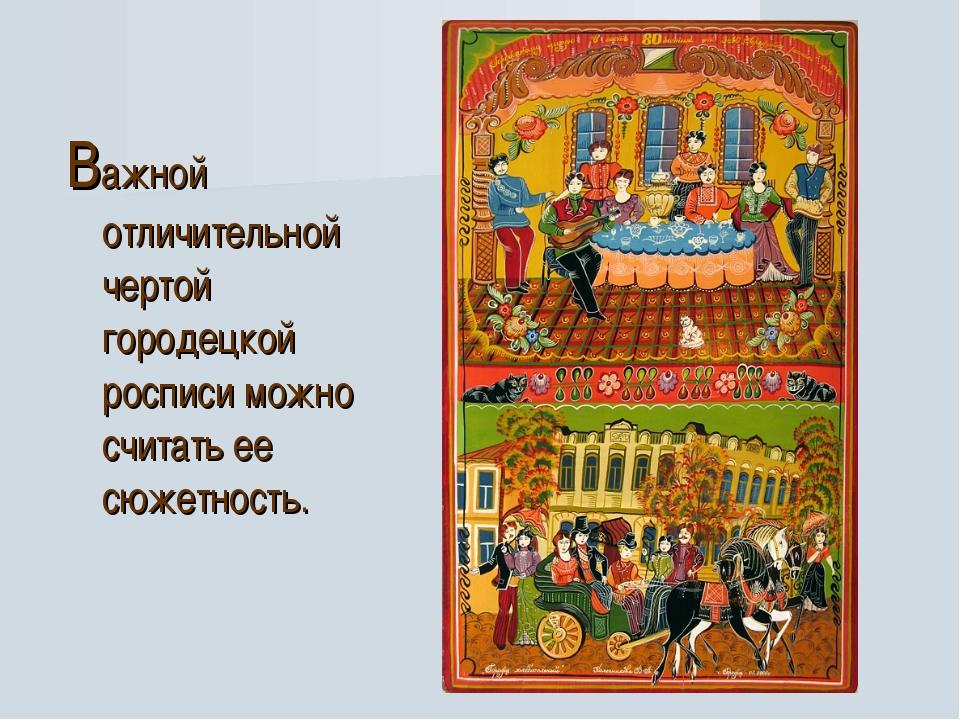 Важной отличительной чертой городецкой росписи можно считать ее сюжетность.