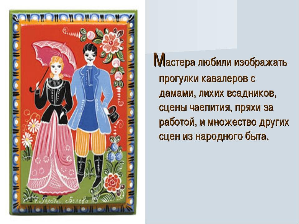 Мастера любили изображать прогулки кавалеров с дамами, лихих всадников, сцен...