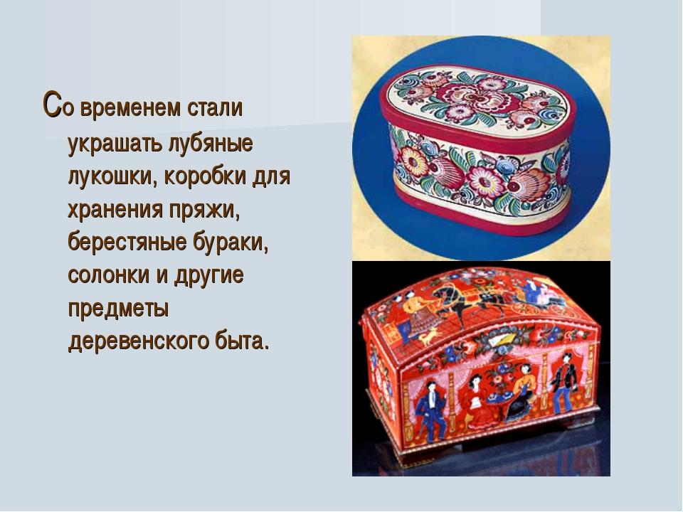 Со временем стали украшать лубяные лукошки, коробки для хранения пряжи, бере...