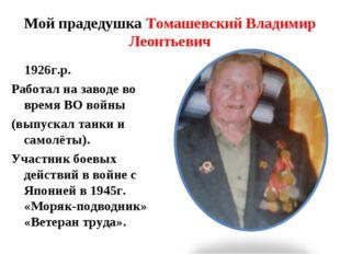 Мой прадедушка Томашевский Владимир Леонтьевич 1926г.р. Работал на заводе во