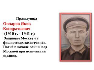 Прадедушка Овчаров Яков Кондратьевич (1910 г. - 1941 г.) Защищал Москву от ф