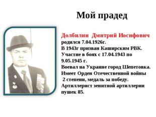 Мой прадед Долбилин Дмитрий Иосифович родился 7.04.1926г. В 1943г призван Ка