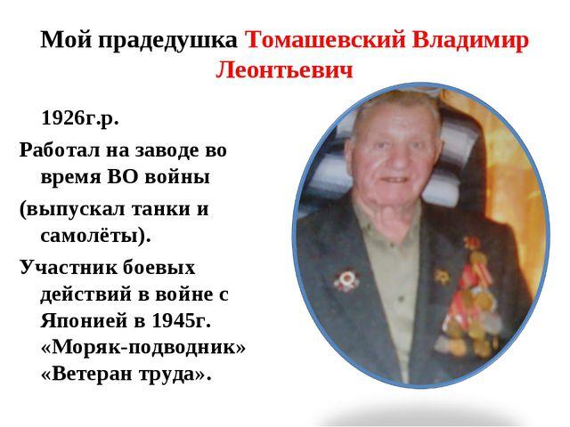 Мой прадедушка Томашевский Владимир Леонтьевич 1926г.р. Работал на заводе во...
